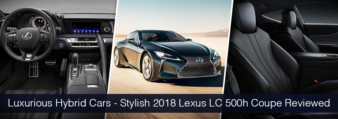 Luxurious Hybrid Cars Stylish 2018 Lexus Lc 500h Coupe Reviewed